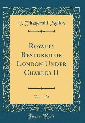 Royalty Restored or London Under Charles II, Vol. 1 of 2 (Classic Reprint) by J Fitzgerald Molloy image