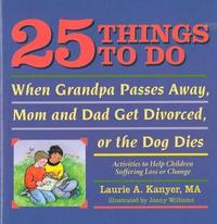 25 Things to Do When Grandpa Passes Away, Mom & Dad Get Divorced, or the Dog Dies by Laurie A Kanyer