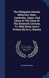 The Philippine Islands, Moluccas, Siam, Cambodia, Japan, and China at the Close of the Sixteenth Century, Tr. with Notes and a Preface by H.E.J. Stanley by Antonio De Morga