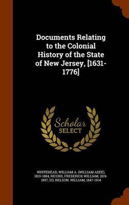 Documents Relating to the Colonial History of the State of New Jersey, [1631-1776] by William A 1810-1884 Whitehead