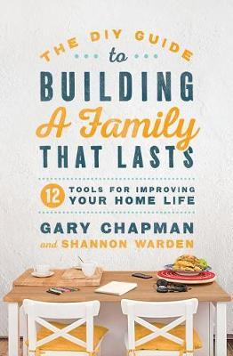 DIY Guide To Building a Family That Lasts, The by Gary Chapman