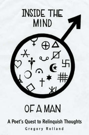 Inside the Mind of a Man: A Poet's Quest to Relinquish Thoughts by Greg Rolland