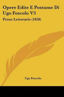 Opere Edite E Postume Di Ugo Foscolo V3: Prose Letterarie (1850) by Ugo Foscolo image