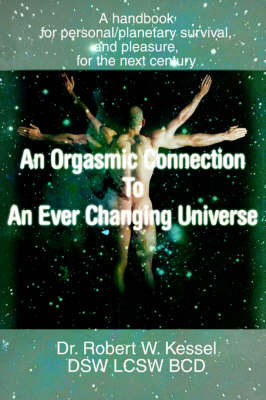 An Orgasmic Connection to an Ever Changing Universe: A Handbook for Personal/Planetary Survival, and Pleasure, for the Next Century by Dr Robert W Kessel, LCSW