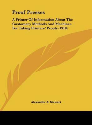 Proof Presses: A Primer of Information about the Customary Methods and Machines for Taking Printers' Proofs (1918) by Alexander A Stewart