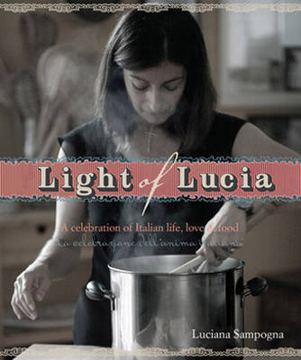 Light of Lucia: A Celebration of Italian Life, Love and Food by Luciana Sampogna