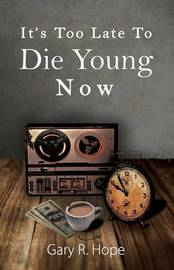 It's Too Late to Die Young Now by Gary R Hope