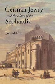 German Jewry and the Allure of the Sephardic by John M Efron