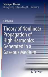 Theory of Nonlinear Propagation of High Harmonics Generated in a Gaseous Medium by Cheng Jin