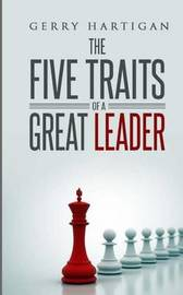 The Five Traits of a Great Leader by Gerry M Hartigan