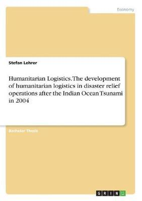 Humanitarian Logistics. the Development of Humanitarian Logistics in Disaster Relief Operations After the Indian Ocean Tsunami in 2004 by Stefan Lehrer