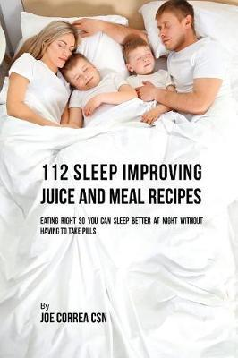 112 Sleep Improving Juice and Meal Recipes by Joe Correa