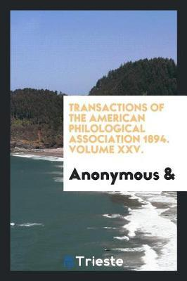 Transactions of the American Philological Association 1894. Volume XXV. by * Anonymous