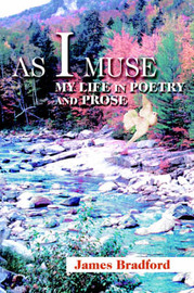 As I Muse: My Life in Poetry and Prose by James C Bradford