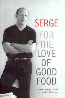 Serge: For the Love of Good Food by Serge Dansereau