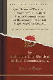 One Hundred Twentieth Report of the Board of School Commissioners of Baltimore City to the Mayor and City Council by Baltimore City Board of S Commissioners