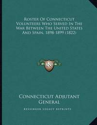 Roster of Connecticut Volunteers Who Served in the War Between the United States and Spain, 1898-1899 (1822) by Connecticut Adjutant General's Office