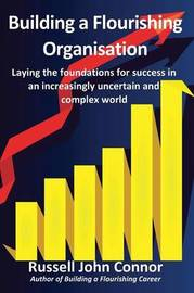 Building a Flourishing Organisation; Laying the Foundations for Success in an Increasingly Uncertain and Complex World by Russell John Connor