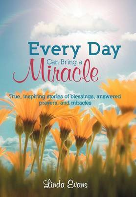 Every Day Can Bring a Miracle: True, Inspiring Stories of Blessings, Answered Prayers, and Miracles... by Linda Evans