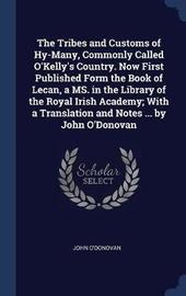 The Tribes and Customs of Hy-Many, Commonly Called O'Kelly's Country. Now First Published Form the Book of Lecan, a Ms. in the Library of the Royal Irish Academy; With a Translation and Notes ... by John O'Donovan by John O'Donovan