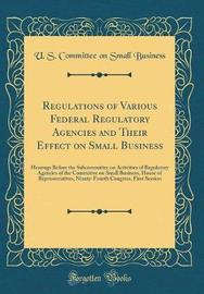 Regulations of Various Federal Regulatory Agencies and Their Effect on Small Business by U S Committee on Small Business