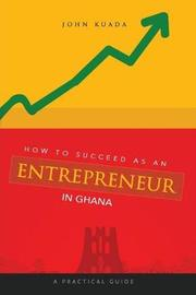 How to Succeed as an Entrepreneur in Ghana by John Kuada
