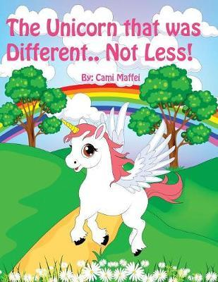 The Unicorn that was Different.. Not Less! by Cami Maffei