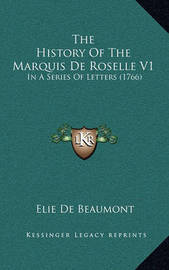The History of the Marquis de Roselle V1: In a Series of Letters (1766) by Elie De Beaumont