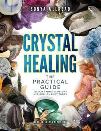 Crystal Healing - The Practical Guide to Start Your Gemstone Healing Journey Today by Sonya Allread