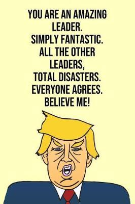 You Are An Amazing Leader Simply Fantastic All the Other Leaders Total Disasters Everyone Agree Believe Me by Laugh House Press
