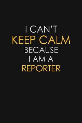 I Can't Keep Calm Because I Am A Reporter by Blue Stone Publishers