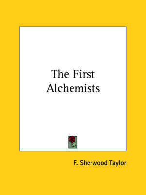 The First Alchemists by F.Sherwood Taylor