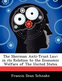 The Sherman Anti-Trust Law: In Its Relation to the Economic Welfare of the United States by Francis Dean Schnake