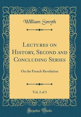 Lectures on History, Second and Concluding Series, Vol. 2 of 3 by William Smyth image