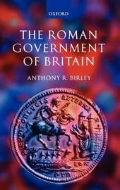 The Roman Government of Britain by Anthony R Birley