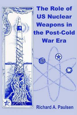 The Role of Us Nuclear Weapons in the Post-Cold War Era by Richard A. Paulsen image
