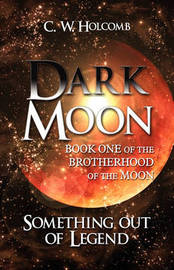 Dark Moon: Book One of the Brotherhood of the Moon: Something Out of Legend by C. W. Holcomb image