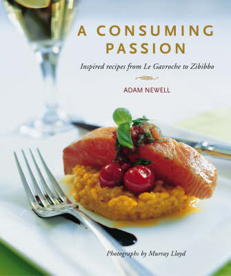 A Consuming Passion: Inspired Recipes from Le Gavroche to Zibibbo by Adam Newell