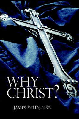 Why Christ? by James Kelly O. S. B.