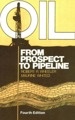 Oil: From Prospect to Pipeline by Robert R. Wheeler