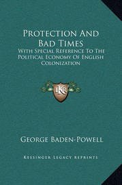 Protection and Bad Times: With Special Reference to the Political Economy of English Colonization by George Baden Powell