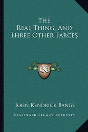 The Real Thing, and Three Other Farces the Real Thing, and Three Other Farces by John Kendrick Bangs