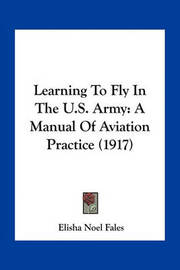 Learning to Fly in the U.S. Army: A Manual of Aviation Practice (1917) by Elisha Noel Fales
