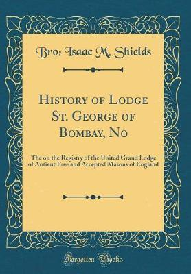 History of Lodge St. George of Bombay, No by Bro Isaac M Shields