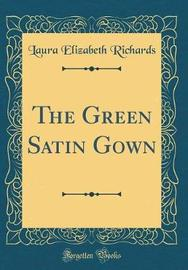 The Green Satin Gown (Classic Reprint) by Laura Elizabeth Richards image
