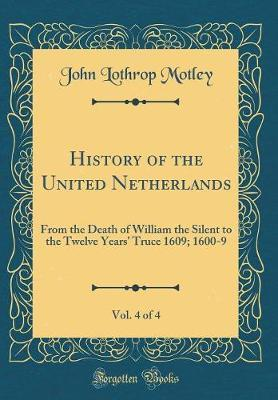 History of the United Netherlands, Vol. 4 of 4 by John Lothrop Motley
