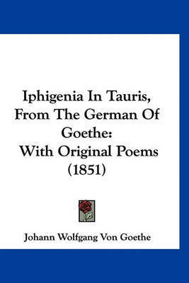 Iphigenia in Tauris, from the German of Goethe: With Original Poems (1851) by Johann Wolfgang von Goethe