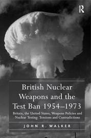British Nuclear Weapons and the Test Ban 1954-1973 by John R Walker