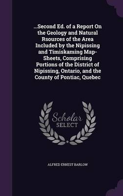 ...Second Ed. of a Report on the Geology and Natural Rsources of the Area Included by the Nipissing and Timiskaming Map-Sheets, Comprising Portions of the District of Nipissing, Ontario, and the County of Pontiac, Quebec by Alfred Ernest Barlow
