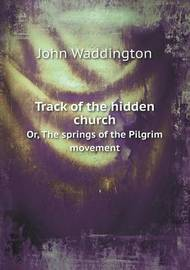 Track of the Hidden Church Or, the Springs of the Pilgrim Movement by John Waddington